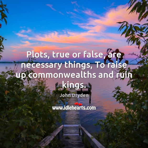 Plots, true or false, are necessary things, To raise up commonwealths and ruin kings. John Dryden Picture Quote