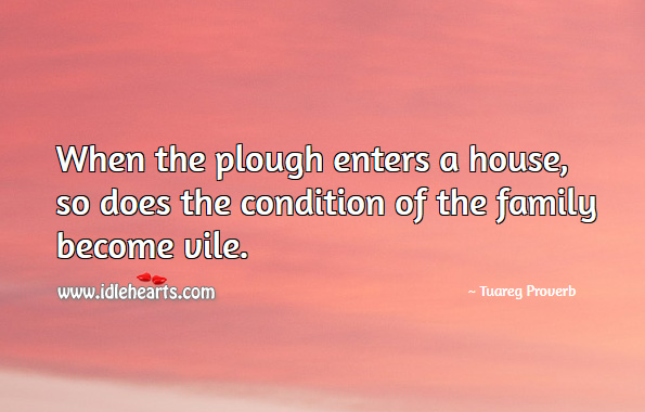 When the plough enters a house, so does the condition of the family become vile. Tuareg Proverbs Image