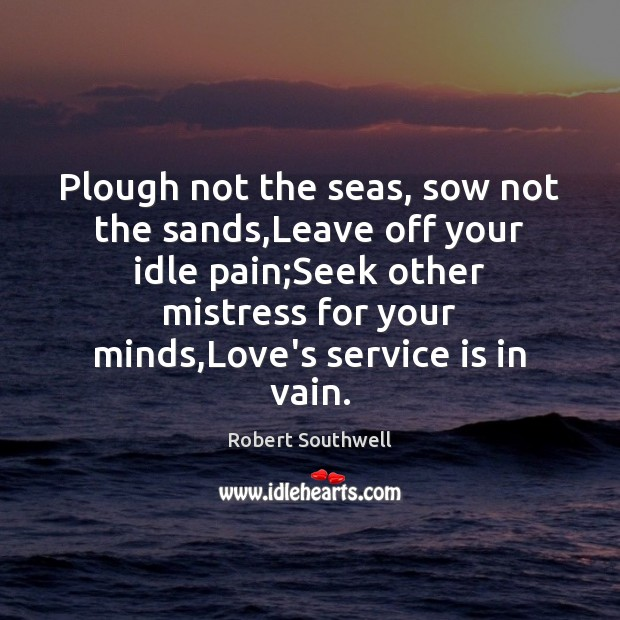 Plough not the seas, sow not the sands,Leave off your idle Image