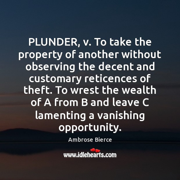 Image, PLUNDER, v. To take the property of another without observing the decent