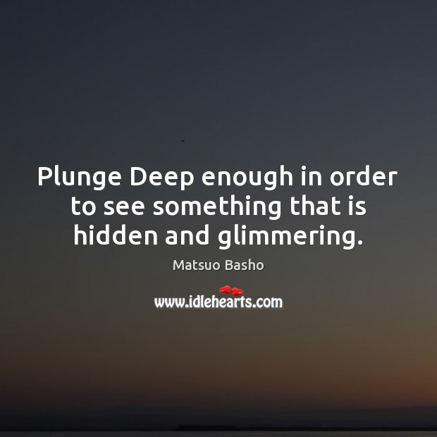 Plunge Deep enough in order to see something that is hidden and glimmering. Matsuo Basho Picture Quote