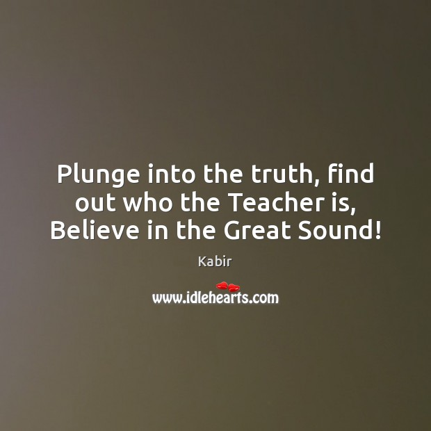 Plunge into the truth, find out who the Teacher is, Believe in the Great Sound! Teacher Quotes Image