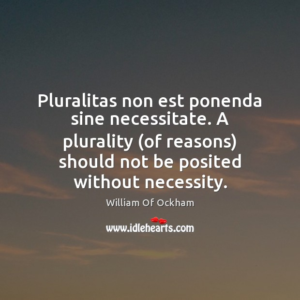 Pluralitas non est ponenda sine necessitate. A plurality (of reasons) should not Image