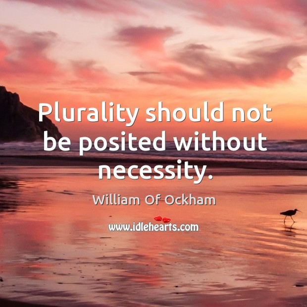 Plurality should not be posited without necessity. Image