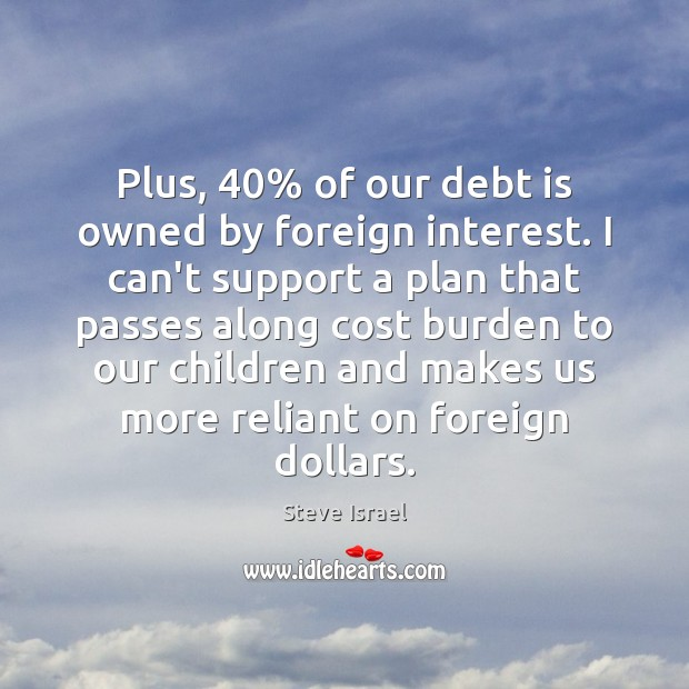 Plus, 40% of our debt is owned by foreign interest. I can't support Debt Quotes Image