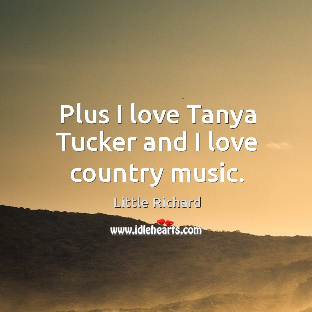 Plus I love tanya tucker and I love country music. Little Richard Picture Quote