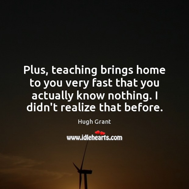 Plus, teaching brings home to you very fast that you actually know Hugh Grant Picture Quote