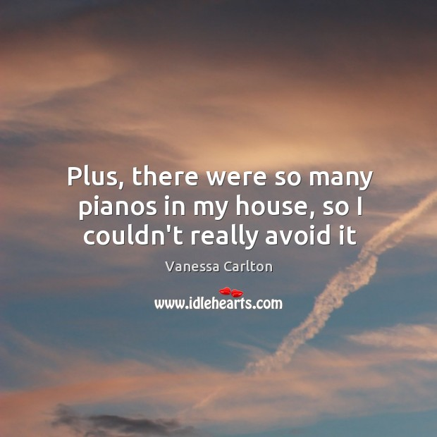 Plus, there were so many pianos in my house, so I couldn't really avoid it Vanessa Carlton Picture Quote