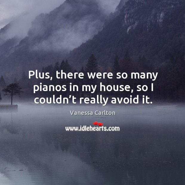 Plus, there were so many pianos in my house, so I couldn't really avoid it. Vanessa Carlton Picture Quote