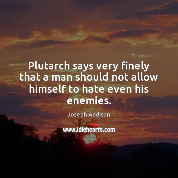 Plutarch says very finely that a man should not allow himself to hate even his enemies. Joseph Addison Picture Quote