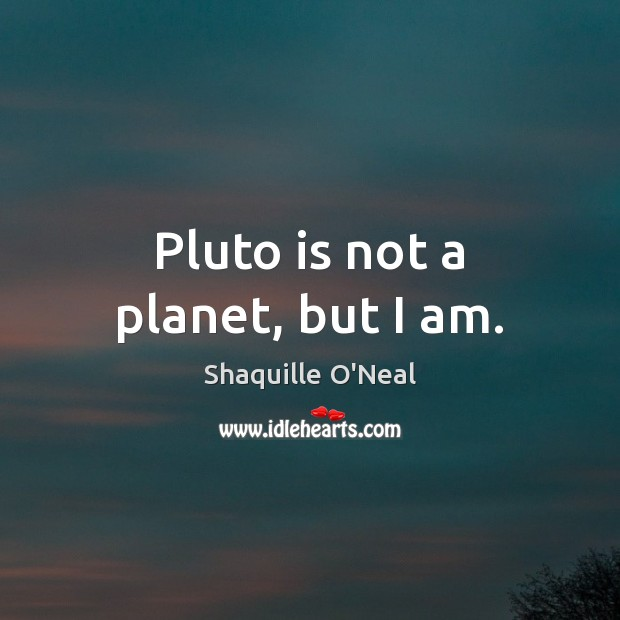 Pluto is not a planet, but I am. Shaquille O'Neal Picture Quote