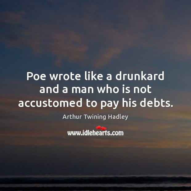 Image, Poe wrote like a drunkard and a man who is not accustomed to pay his debts.