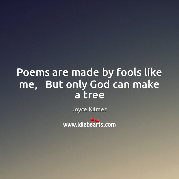 Image, Poems are made by fools like me,   But only God can make a tree