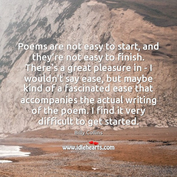 Poems are not easy to start, and they're not easy to finish. Image