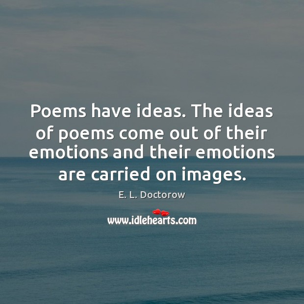 Poems have ideas. The ideas of poems come out of their emotions E. L. Doctorow Picture Quote