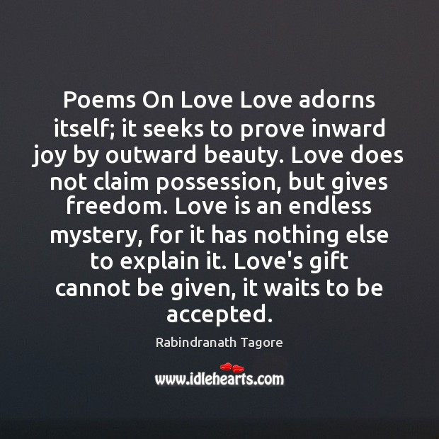 Poems On Love Love adorns itself; it seeks to prove inward joy Rabindranath Tagore Picture Quote