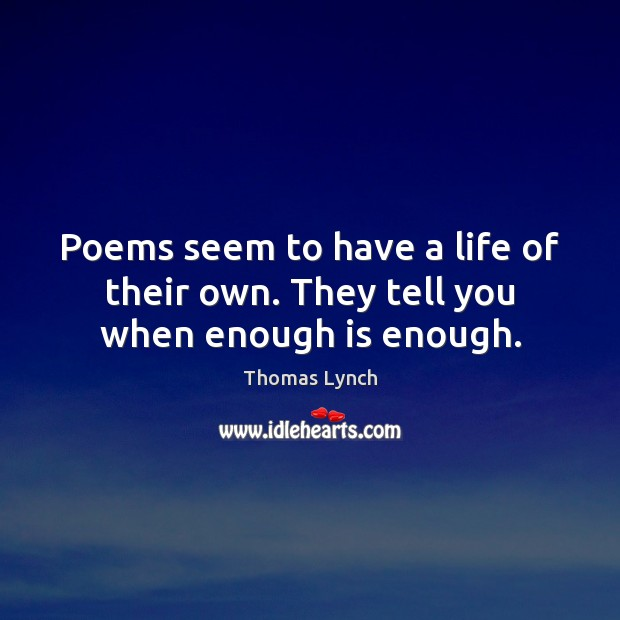 Poems seem to have a life of their own. They tell you when enough is enough. Image