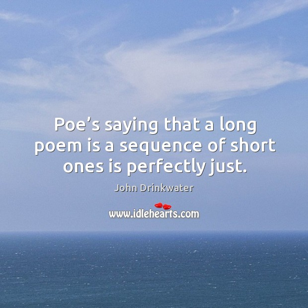 Poe's saying that a long poem is a sequence of short ones is perfectly just. Image