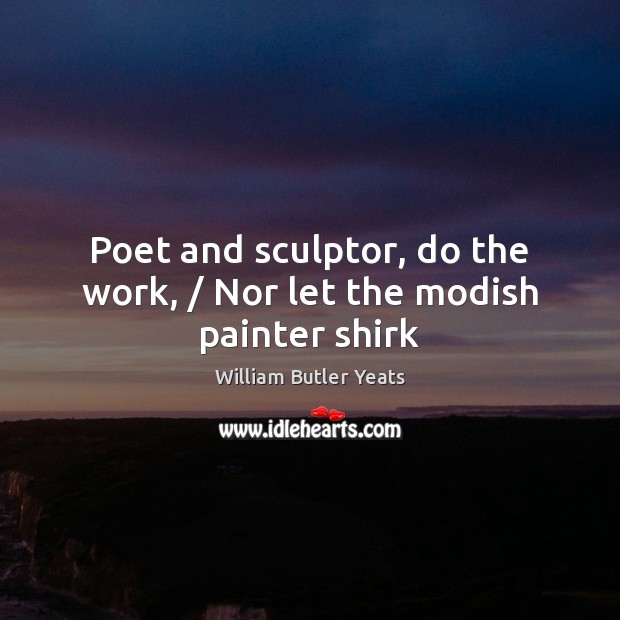Poet and sculptor, do the work, / Nor let the modish painter shirk William Butler Yeats Picture Quote