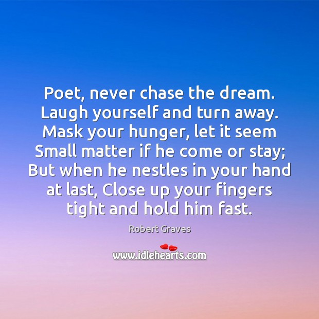 Poet, never chase the dream. Laugh yourself and turn away. Mask your Robert Graves Picture Quote