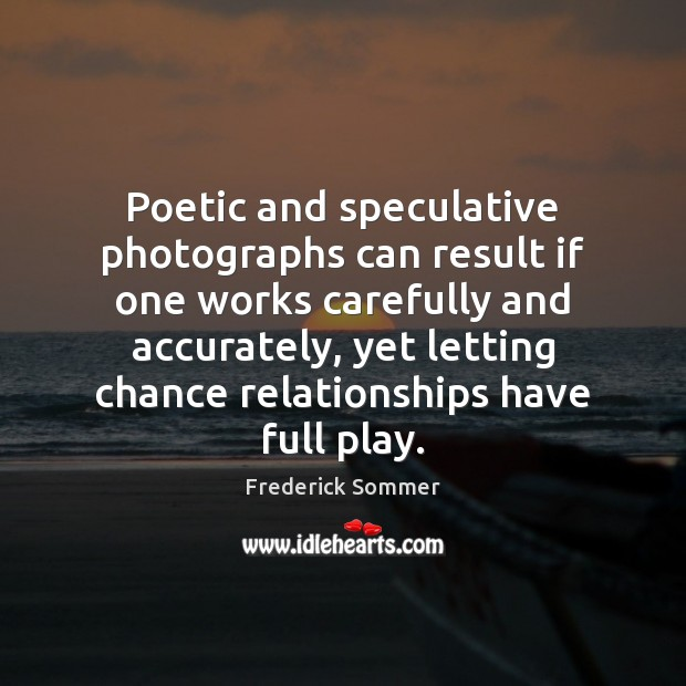 Image, Poetic and speculative photographs can result if one works carefully and accurately,