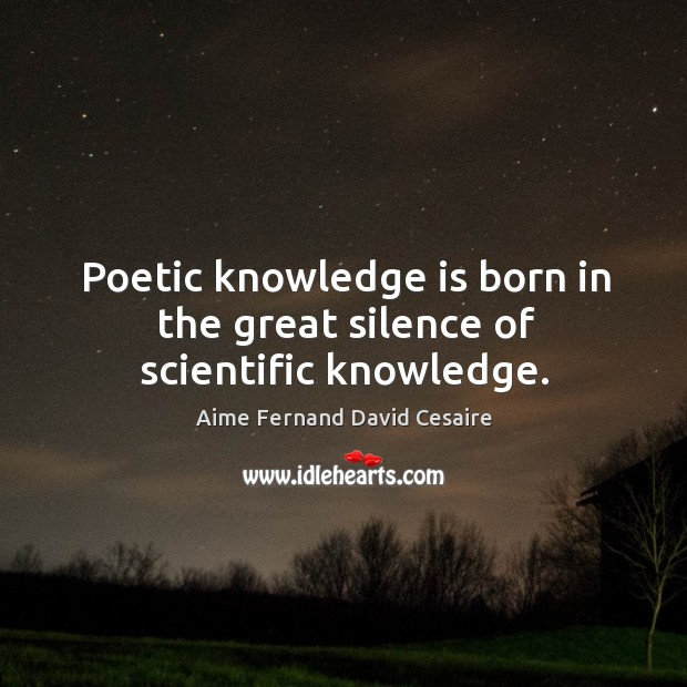 Image, Poetic knowledge is born in the great silence of scientific knowledge.