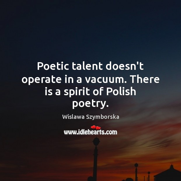 Poetic talent doesn't operate in a vacuum. There is a spirit of Polish poetry. Wislawa Szymborska Picture Quote