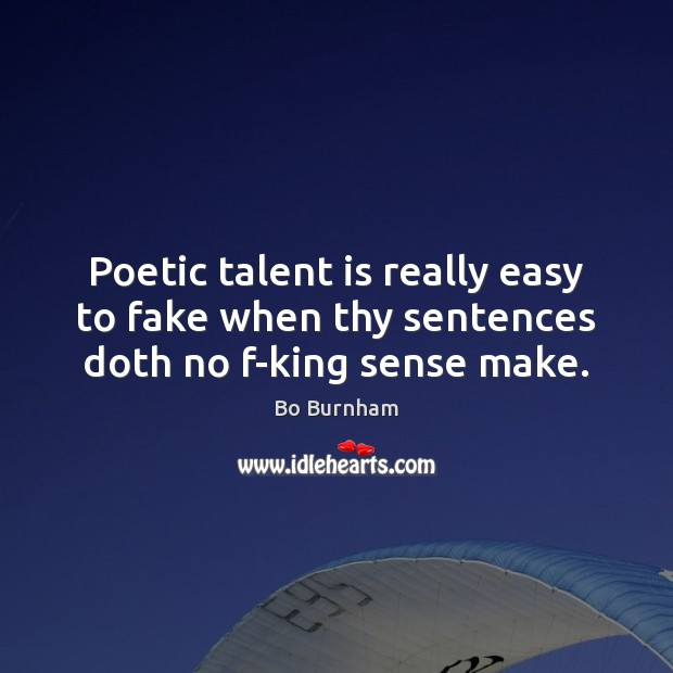 Poetic talent is really easy to fake when thy sentences doth no f-king sense make. Bo Burnham Picture Quote