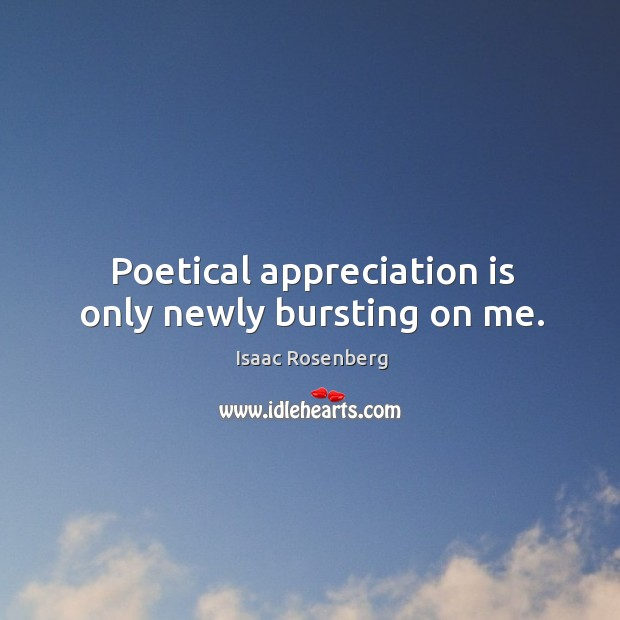 Poetical appreciation is only newly bursting on me. Image