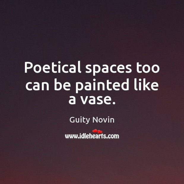 Poetical spaces too can be painted like a vase. Image
