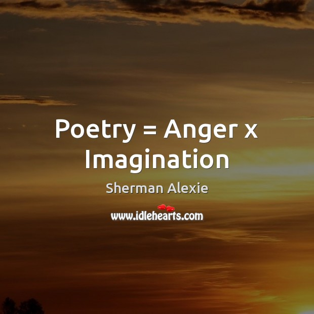 Poetry = Anger x Imagination Sherman Alexie Picture Quote