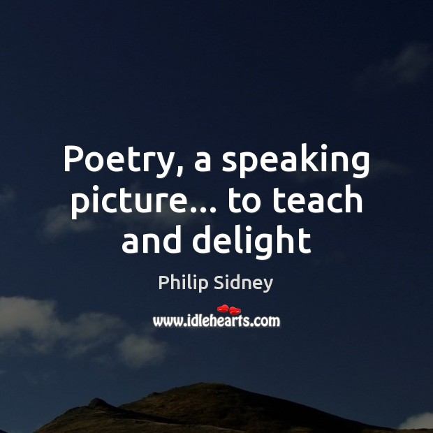 Poetry, a speaking picture… to teach and delight Philip Sidney Picture Quote