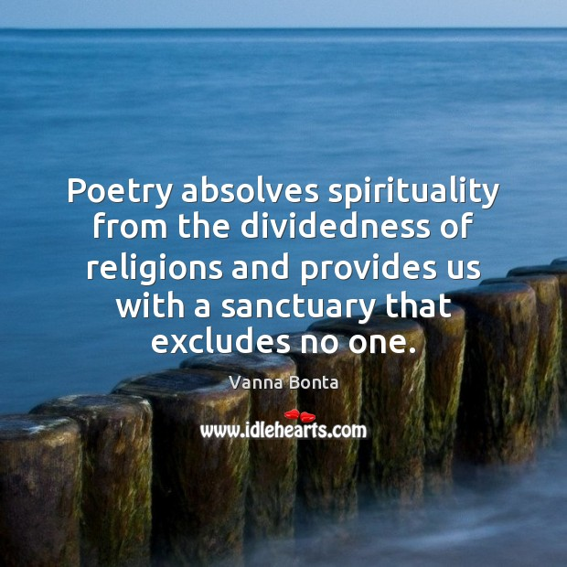 Poetry absolves spirituality from the dividedness of religions and provides us with Vanna Bonta Picture Quote