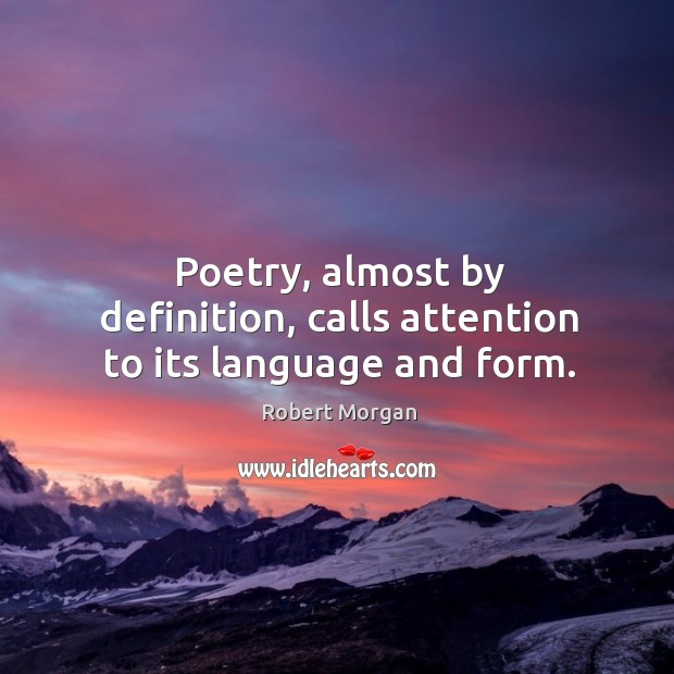 Poetry, almost by definition, calls attention to its language and form. Robert Morgan Picture Quote