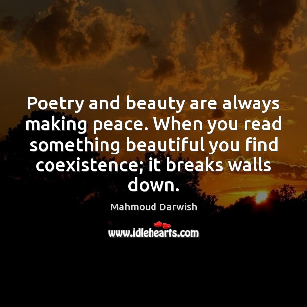 Poetry and beauty are always making peace. When you read something beautiful Coexistence Quotes Image