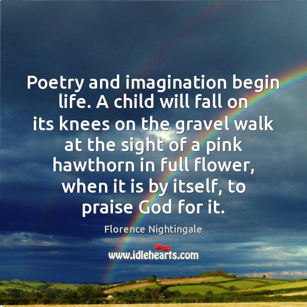 Poetry and imagination begin life. A child will fall on its knees Florence Nightingale Picture Quote