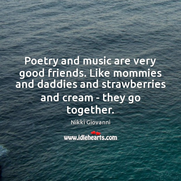 Image, Poetry and music are very good friends. Like mommies and daddies and