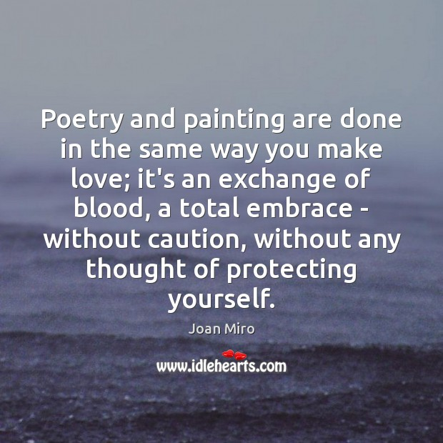 Poetry and painting are done in the same way you make love; Joan Miro Picture Quote