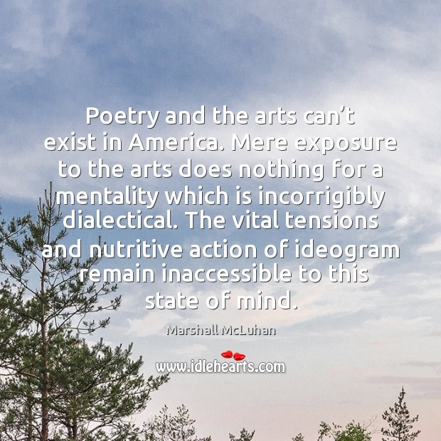 Poetry and the arts can't exist in America. Mere exposure to Marshall McLuhan Picture Quote