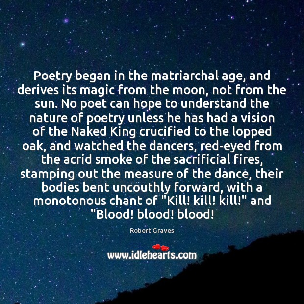 Poetry began in the matriarchal age, and derives its magic from the Robert Graves Picture Quote
