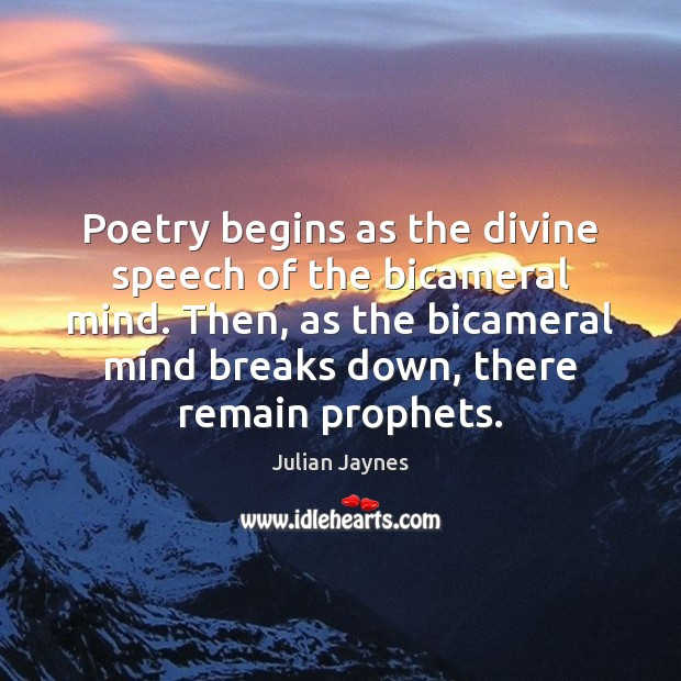 Poetry begins as the divine speech of the bicameral mind. Then, as Image