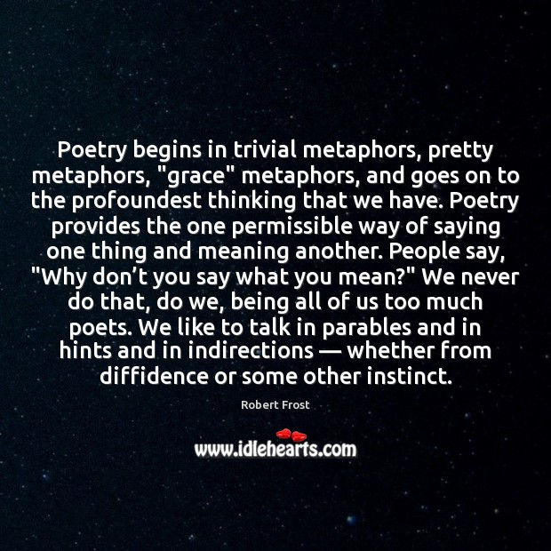 "Poetry begins in trivial metaphors, pretty metaphors, ""grace"" metaphors, and goes on Image"