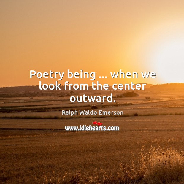 Poetry being … when we look from the center outward. Image