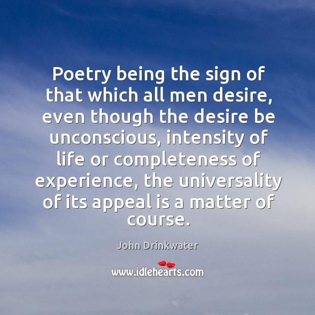 Poetry being the sign of that which all men desire, even though the desire be unconscious Image