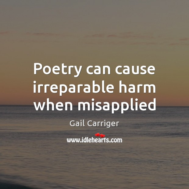 Poetry can cause irreparable harm when misapplied Gail Carriger Picture Quote