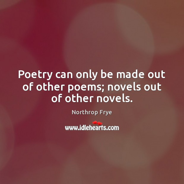 Poetry can only be made out of other poems; novels out of other novels. Northrop Frye Picture Quote