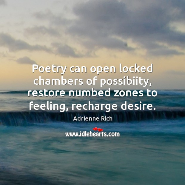 Poetry can open locked chambers of possibiity, restore numbed zones to feeling, Adrienne Rich Picture Quote