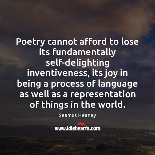 Poetry cannot afford to lose its fundamentally self-delighting inventiveness, its joy in Seamus Heaney Picture Quote