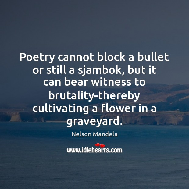 Poetry cannot block a bullet or still a sjambok, but it can Nelson Mandela Picture Quote