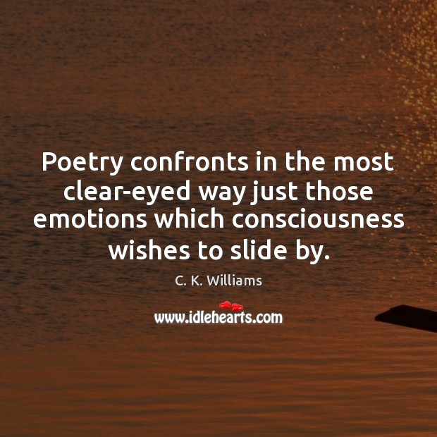 Image, Poetry confronts in the most clear-eyed way just those emotions which consciousness